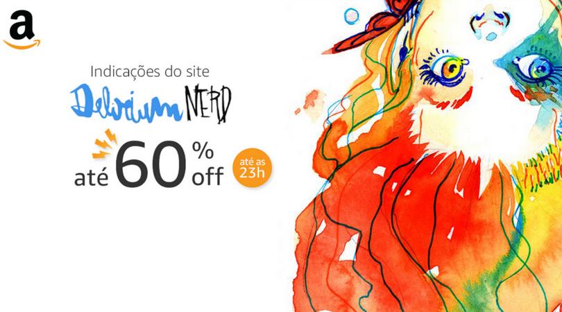[Delirium Nerd + Amazon] Indicações especiais com até 60% off até às 23h somente nesta sexta na Amazon!